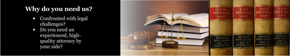 •	Confronted with legal challenges? •	Do you need an experienced, high-quality attorney by your side? Why do you need us?